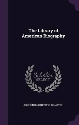 The Library of American Biography (Hardcover): Joseph Meredith Toner Collection