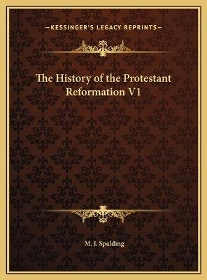 The History of the Protestant Reformation V1 (Hardcover): M. J. Spalding