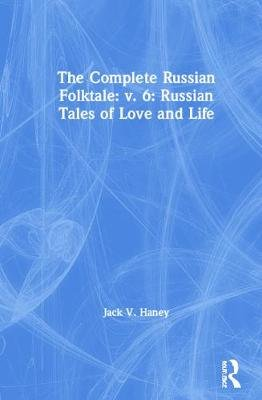 The Complete Russian Folktale, Volume 6 - Russian Tales of Love and Life (Hardcover, 6): Jack V. Haney
