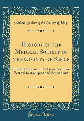 History of the Medical Society of the County of Kings - Official Program of the Graeco-Roman Festival to Asklepios and...