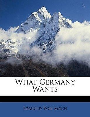 What Germany Wants (Paperback): Edmund Von Mach