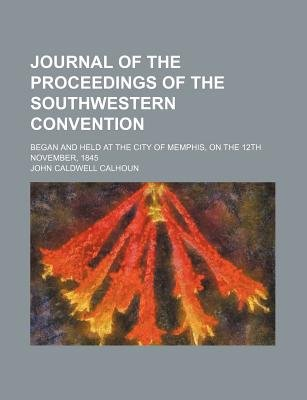 Journal of the Proceedings of the Southwestern Convention; Began and Held at the City of Memphis, on the 12th November, 1845...