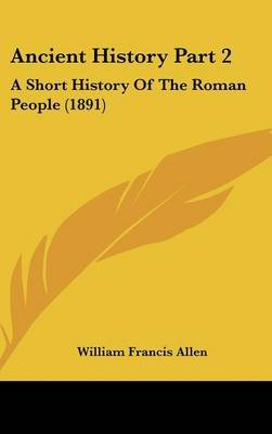 Ancient History Part 2 - A Short History of the Roman People (1891) (Hardcover): William Francis Allen