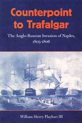 Counterpoint to Trafalgar - The Anglo-Russian Invasion of Naples, 1805-1806 (Paperback, New edition): William H. Flayhart
