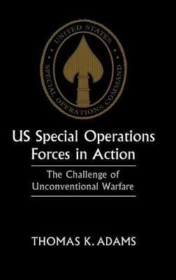 US Special Operations Forces in Action - The Challenge of Unconventional Warfare (Hardcover): Thomas K. Adams