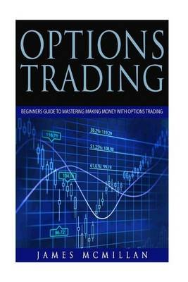 Options Trading - Beginner's Guide to Mastering Making Money with Options Trading (Paperback): James McMillan