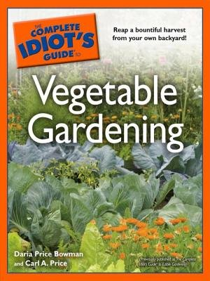 The Complete Idiot's Guide to Vegetable Gardening (Electronic book text): Daria Price Bowman