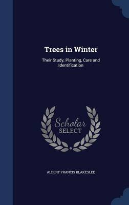 Trees in Winter - Their Study, Planting, Care and Identification (Hardcover): Albert Francis Blakeslee