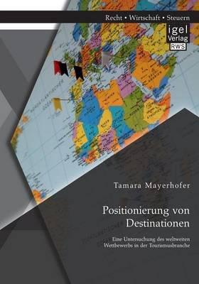 Positionierung Von Destinationen - Eine Untersuchung Des Weltweiten Wettbewerbs in Der Tourismusbranche (German, Paperback):...