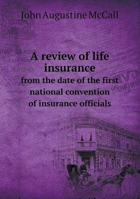 A Review of Life Insurance from the Date of the First National Convention of Insurance Officials (Paperback): John Augustine...