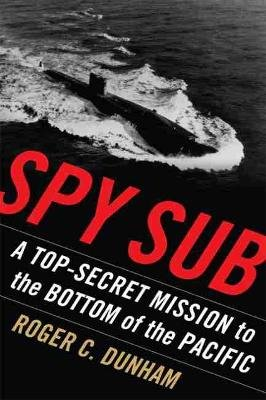 Spy Sub - A Top Secret Mission to the Bottom of the Pacific (Paperback): Roger C. Dunham