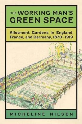 The Working Man's Green Space - Allotment Gardens in England, France, and Germany, 1870-1919 (Hardcover): Micheline Nilsen