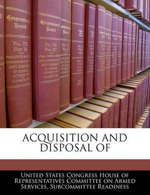 Acquisition and Disposal of (Paperback): United States Congress House of Represen