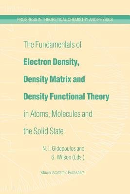 The Fundamentals of Electron Density, Density Matrix and Density Functional Theory in Atoms, Molecules and the Solid State...