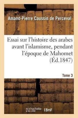 Essai Sur L'Histoire Des Arabes Avant L'Islamisme, Pendant L'Epoque de Mahomet Tome 3 (French, Paperback):...
