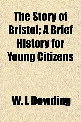 The Story of Bristol; A Brief History for Young Citizens (Paperback): W. L. Dowding