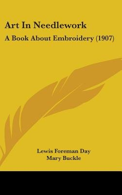 Art in Needlework - A Book about Embroidery (1907) (Hardcover): Lewis Foreman Day, Mary Buckle
