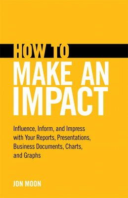 How to Make an Impact - Influence, Inform and Impress with Your Reports, Presentations, Business Documents, Charts and Graphs...