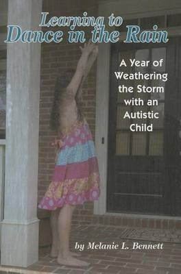 Learning to Dance in the Rain - A Year of Weathering the Storm with an Autistic Child (Paperback): Melanie L. Bennett