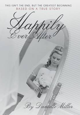 Happily Ever After - This Isn't the End, But the Greatest Beginning (Hardcover): Danielle Miller