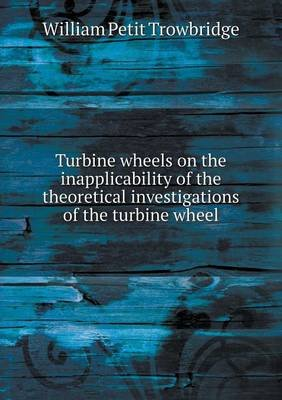 Turbine Wheels on the Inapplicability of the Theoretical Investigations of the Turbine Wheel (Paperback): William Petit...