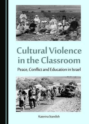 Cultural Violence in the Classroom - Peace, Conflict and Education in Israel (Hardcover, Unabridged edition): Katerina Standish