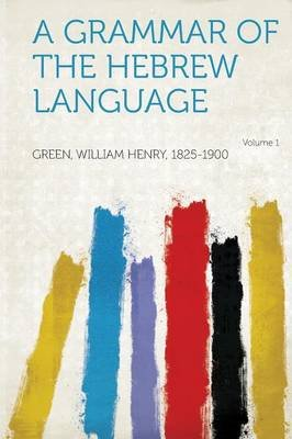 A Grammar of the Hebrew Language Volume 1 (Paperback): Green William Henry 1825-1900