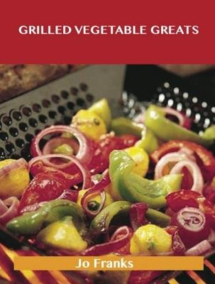 Grilled Vegetable Greats - Delicious Grilled Vegetable Recipes, the Top 100 Grilled Vegetable Recipes (Electronic book text):...