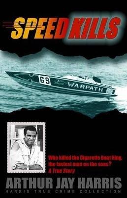 Speed Kills - Who Killed the Cigarette Boat King, the Fastest Man on the Seas? (Paperback): Arthur Jay Harris
