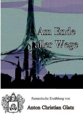 Am Ende Aller Wege (German, Paperback): Anton Christian Glatz