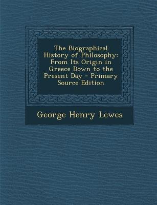 The Biographical History of Philosophy - From Its Origin in Greece Down to the Present Day (Paperback, Primary Source ed.):...