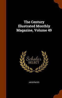 The Century Illustrated Monthly Magazine, Volume 49 (Hardcover): Anonymous