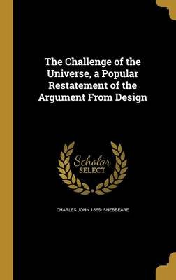 The Challenge of the Universe, a Popular Restatement of the Argument from Design (Hardcover): Charles John 1865- Shebbeare