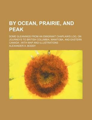 By Ocean, Prairie, and Peak; Some Gleanings from an Emigrant Chaplain's Log, on Journeys to British Columbia, Manitoba,...