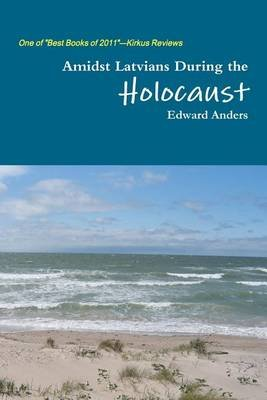 Amidst Latvians During the Holocaust (Paperback): Edward Anders