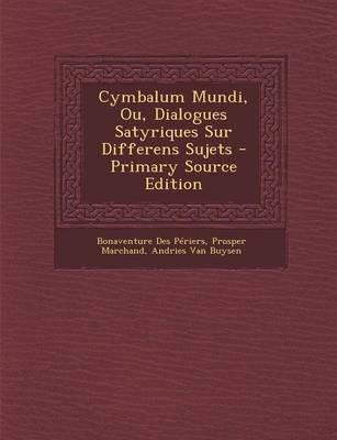 Cymbalum Mundi, Ou, Dialogues Satyriques Sur Differens Sujets (English, French, Paperback): Bonaventure Des Periers, Prosper...