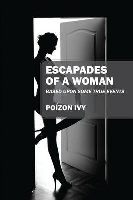 Escapades of a Woman - Based Upon Some True Events (Paperback): Poizon Ivy