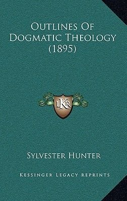 Outlines of Dogmatic Theology (1895) (Hardcover): Sylvester Joseph Hunter