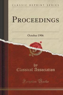 Proceedings - October 1906 (Classic Reprint) (Paperback): Classical Association