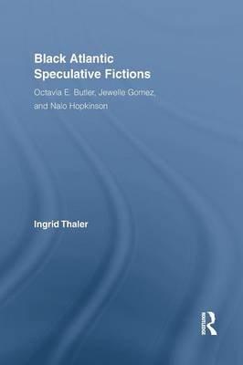 Black Atlantic Speculative Fictions - Octavia E. Butler, Jewelle Gomez, and Nalo Hopkinson (Paperback): Ingrid Thaler
