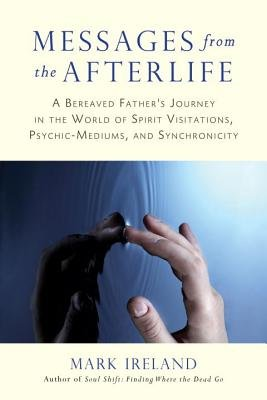 Messages from the Afterlife - A Bereaved Father's Journey in the World of Spirit Visitations, Psychic-Mediums, and...