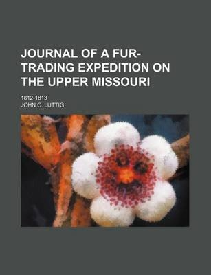 Journal of a Fur-Trading Expedition on the Upper Missouri; 1812-1813 (Paperback): John C Luttig