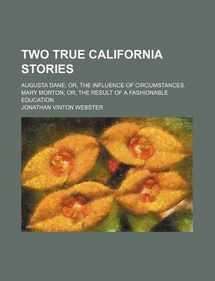 Two True California Stories; Augusta Dane Or, the Influence of Circumstances. Mary Morton Or, the Result of a Fashionable...