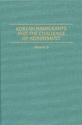 Korean Immigrants and the Challenge of Adjustment (Hardcover, New): Moon H. Jo