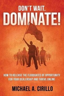 Don't Wait, Dominate! - How to Release the Floodgates of Opportunity for Your Dealership and Thrive Online (Paperback):...