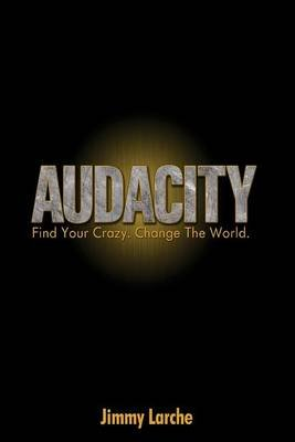 Audacity - Find Your Crazy. Change the World. (Paperback): Jimmy Larche