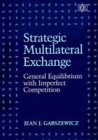 Strategic Multilateral Exchange - General Equilibrium with Imperfect Competition (Hardcover): Jean Jaskold Gabszewicz