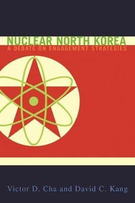 Nuclear North Korea - A Debate on Engagement Strategies (Hardcover, New): Victor D. Cha, David C. Kang
