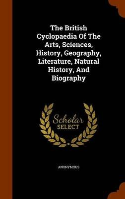 The British Cyclopaedia of the Arts, Sciences, History, Geography, Literature, Natural History, and Biography (Hardcover):...