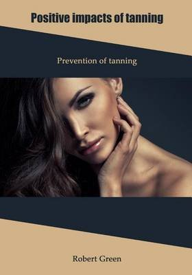Positive Impacts of Tanning - Prevention of Tanning (Paperback): Robert Green